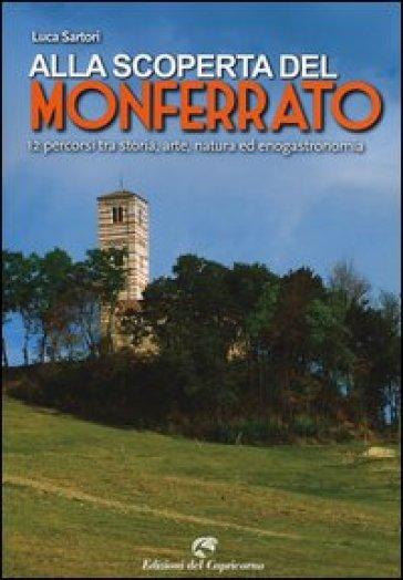 Alla scoperta del Monferrato. 12 percorsi tra storia, arte, natura ed enogastronomia - Luca Sartori |