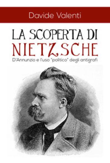 La scoperta di Nietzsche. D'Annunzio e l'uso «politico» degli antigrafi - Davide Valenti   Rochesterscifianimecon.com