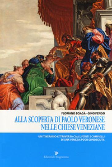 Alla scoperta di Paolo Veronese nelle chiese veneziane. Un itinerario attraverso calli, ponti e campielli di una Venezia poco conosciuta - Floriano Boaga  