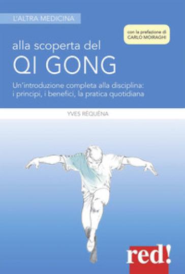 Alla scoperta del Qi Gong. Un'introduzione completa alla disciplina: i principi, i benefici, la pratica quotidiana - Yves Réquéna  