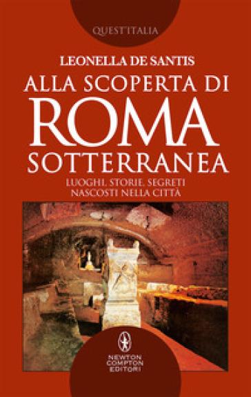 Alla scoperta di Roma sotterranea. Luoghi, storie, segreti nascosti nella città - Leonella De Santis pdf epub