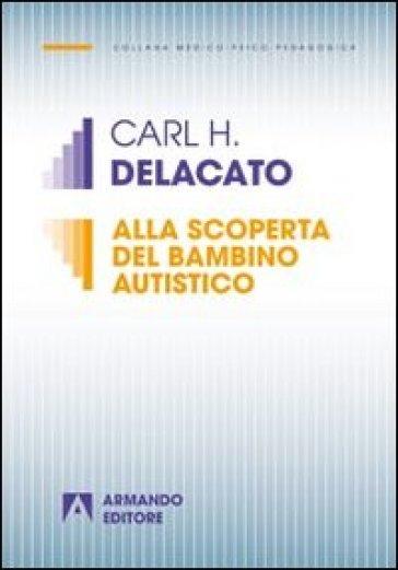 Alla scoperta del bambino autistico - Carl H. Delacato |