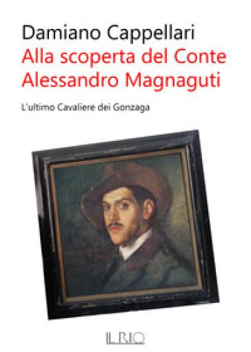 Alla scoperta del conte Alessandro Magnaguti. L'ultimo cavaliere dei Gonzaga - Damiano Cappellari |