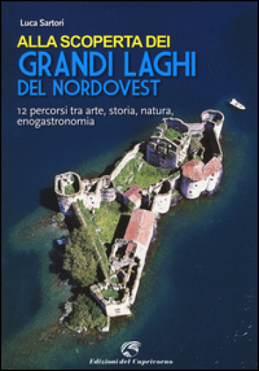Alla scoperta dei grandi laghi del Nordovest. 12 percorsi tra arte, storia, natura, enogastronomia - Luca Sartori   Rochesterscifianimecon.com
