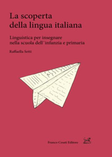 La scoperta della lingua italiana. Linguistica per insegnare nella scuola dell'infanzia e primaria - Raffaella Setti pdf epub