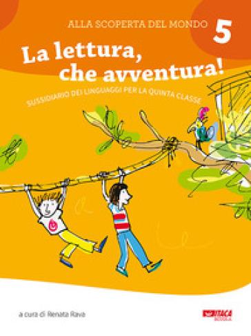 Alla scoperta del mondo. Per la Scuola elementare. 5: La lettura, che avventura! Sussidiario dei linguaggi per la quinta classe - R. Rava pdf epub