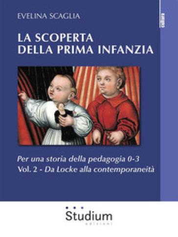 La scoperta della prima infanzia. Per una storia della pedagogia 0-3. 2: Da Locke alla contemporaneità - Evelina Scaglia pdf epub