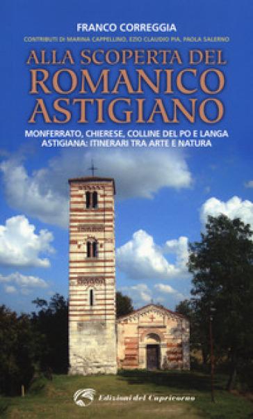 Alla scoperta del romanico astigiano. Monferrato, Chierese, colline del Po e Langa astigiana: itinerari tra arte e natura