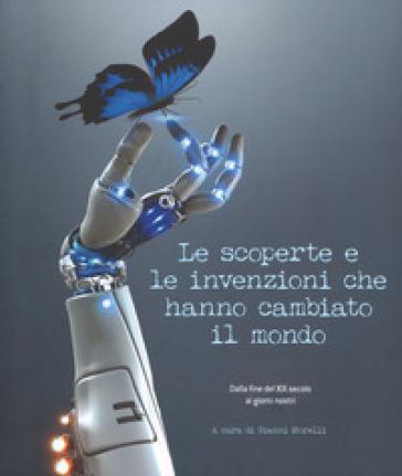 Le scoperte e le invenzioni che hanno cambiato il mondo. Dalla fine del XIX secolo ai giorni nostri. Ediz. illustrata - G. Morelli |