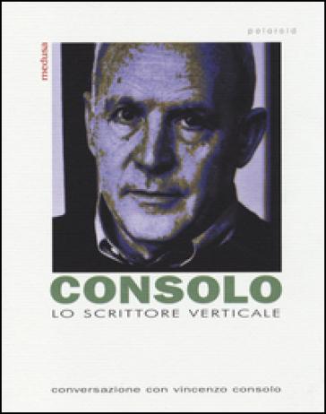 Lo scrittore verticale. Conversazione con Vincenzo Consolo - Vincenzo Consolo  