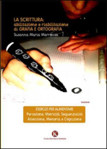 La scrittura. Abilitazione e riabilitazioni di grafia e ortografia - Susanna M. Marroccia |