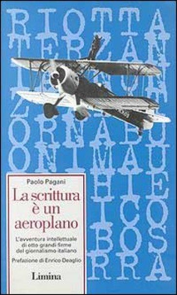 La scrittura è un aeroplano. L'avventura intellettuale di otto grandi firme del giornalismo italiano - Paolo Pagani |