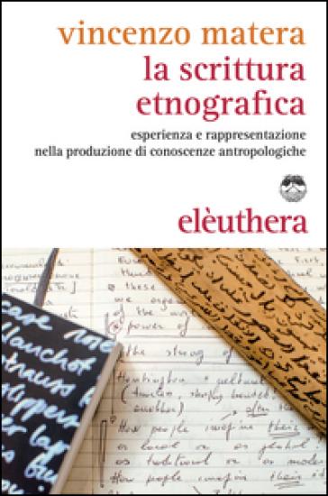 La scrittura etnografica. Esperienza e rappresentazione nella produzione di conoscenze antropologiche - Vincenzo Matera |