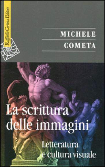 La scrittura delle immagini. Letteratura e cultura visuale - Michele Cometa |