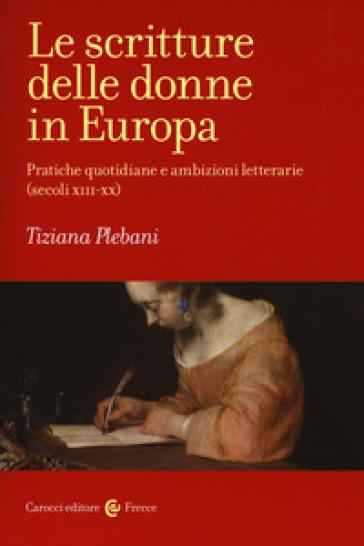 Le scritture delle donne in Europa. Pratiche quotidiane e ambizioni letterarie (secoli XIII-XX) - Tiziana Plebani |