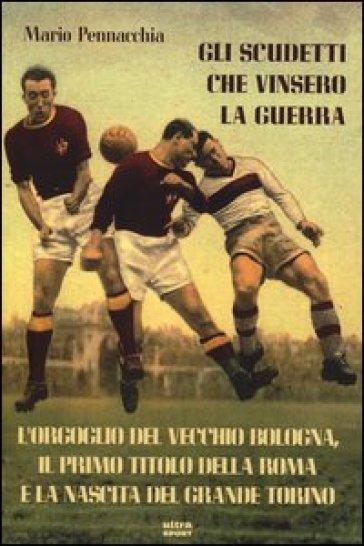 Gli scudetti che vinsero la guerra. L'orgoglio del vecchio Bologna, il primo titolo della Roma e la nascita del grande Torino - Mario Pennacchia |