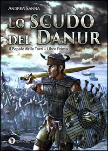 Lo scudo del Danur. Il popolo delle torri. 1. - Andrea Sanna |