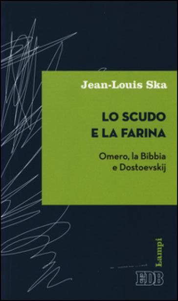 Lo scudo e la farina. Omero, la Bibbia e Dostoevskij - Jean-Louis Ska |