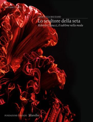 Lo scultore della seta. Roberto Capucci, il sublime della moda. Ediz. illustrata - Gianluca Bauzano   Ericsfund.org