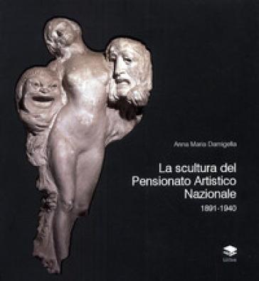 La scultura del Pensionato Artistico Nazionale 1891-1940 - Anna Maria Damigella  