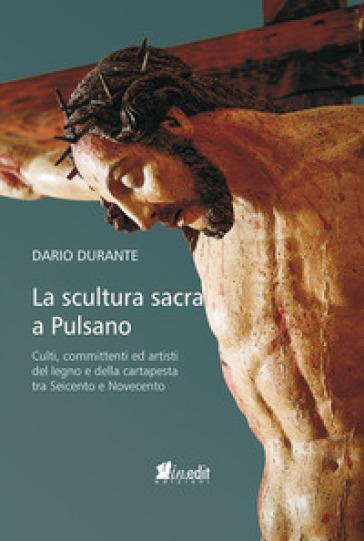 La scultura sacra a Pulsano. Culti, committenti ed artisti del legno e della cartapesta tra Seicento e Novecento - Dario Durante |