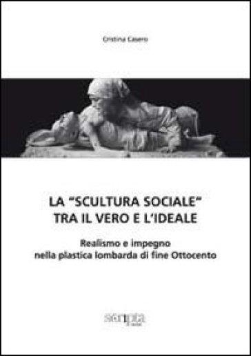 La «scultura sociale» tra il vero e l'ideale. Realismo e impegno nella plastica lombarda di fine Ottocento - Cristina Casero  