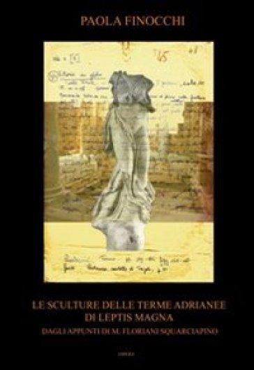 Le sculture delle terme Adrianee di Leptis Magna. Dagli appunti di M. Floriani Squarciapino - Paola Finocchi  