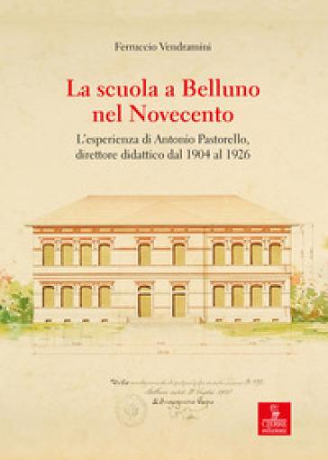 La scuola a Belluno nel Novecento. L'esperienza di Antonio Pastorello, direttore didattico dal 1904 al 1926 - Ferruccio Vendramini   Rochesterscifianimecon.com