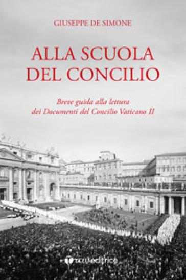 Alla scuola del Concilio. Breve guida alla lettura dei Documenti del Concilio Vaticano II - Giuseppe De Simone |