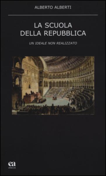 La scuola della Repubblica. Un ideale non realizzato - Alberto Alberti | Thecosgala.com