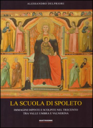 La scuola di Spoleto. Immagini dipinte e scolpite nel Trecento tra Valle Umbra e Valnerina - Alessandro Delpriori |