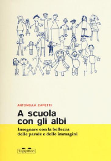 A scuola con gli albi. Insegnare con la bellezza delle parole e delle immagini - Antonella Capetti |