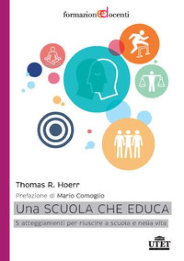 Una scuola che educa. 5 atteggiamenti per riuscire a scuola e nella vita - Thomas R. Hoerr |