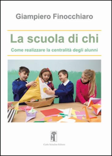 La scuola di chi. Come realizzare la centralità degli alunni - Giampiero Finocchiaro | Rochesterscifianimecon.com