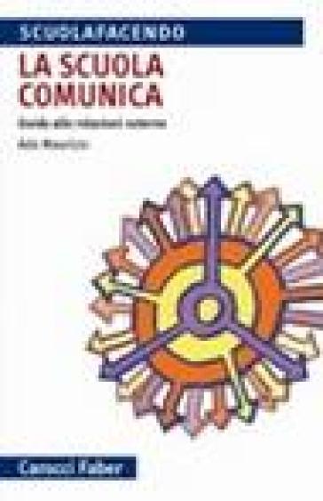 La scuola comunica. Guida alle relazioni esterne - Ada Maurizio | Jonathanterrington.com