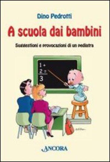 A scuola dai bambini. Suggestioni e provocazioni di un pediatra - Dino Pedrotti   Rochesterscifianimecon.com