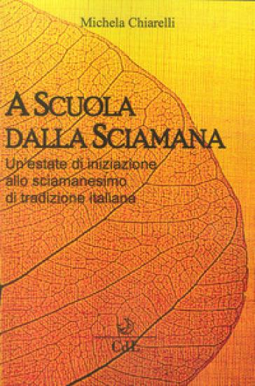 A scuola dalla sciamana. Un'estate di iniziazione allo sciamanesimo di tradizione italiana - Michela Chiarelli | Thecosgala.com