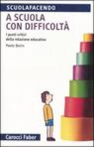 A scuola con difficoltà. I punti critici della relazione educativa - Paolo Borin |