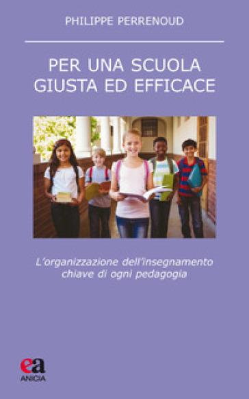 Per una scuola giusta ed efficace. L'organizzazione dell'insegnamento chiave di ogni pedagogia - Philippe Perrenoud |
