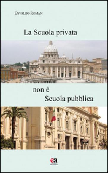La scuola privata non è la scuola pubblica. Con CD-ROM - Osvaldo Roman |