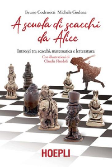 A scuola di scacchi da Alice. Intrecci tra scacchi, matematica e letteratura - Bruno Codenotti | Rochesterscifianimecon.com