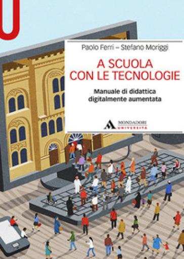 A scuola con le tecnologie. Manuale di didattica digitalmente aumentata - Paolo Ferri |