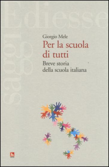 Per la scuola di tutti. Breve storia della scuola italiana - Giorgio Mele | Rochesterscifianimecon.com