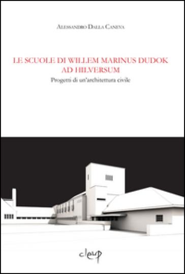 Le scuole di Wilem Marinus Dudok ad Hilversum. Progetti di un'architettura civile - Alessandro Dalla Caneva |