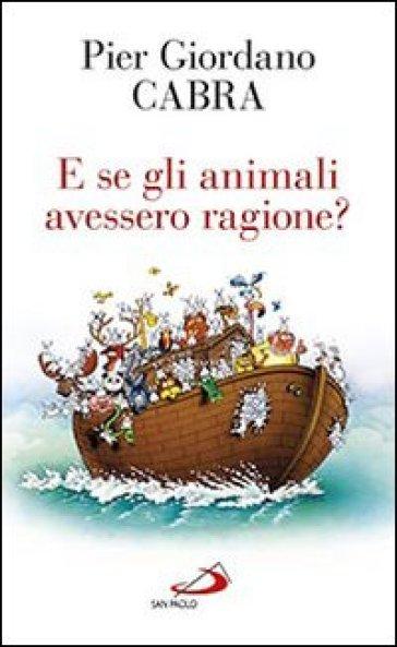 E se gli animali avessero ragione? - Pier Giordano Cabra |