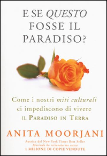 E se questo fosse il paradiso? Come i nostri miti culturali ci impediscono di vivere il paradiso in terra - Anita Moorjani  