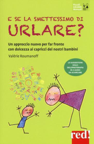 E se la smettessimo di urlare? Un approccio nuovo per far fronte con dolcezza ai capricci dei nostri bambini - Valérie ROUMANOFF  