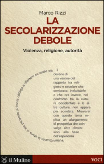 La secolarizzazione debole. Violenza, religione, autorità - Marco Rizzi |