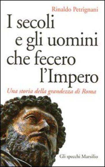 I secoli e gli uomini che fecero l'Impero. Una storia della grandezza di Roma - Rinaldo Petrignani |