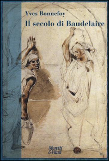 Il secolo di Baudelaire. Poe, Baudelaire, Mallarmé, Rimbaud, Laforgue, Valéry, Hofmannsthal - Yves Bonnefoy pdf epub
